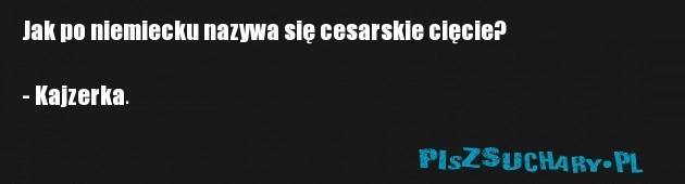 Jak po niemiecku nazywa się cesarskie cięcie?  - Kajzerka.