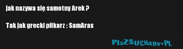 jak nazywa się samotny Arek ?  Tak jak grecki piłkarz : SamAras