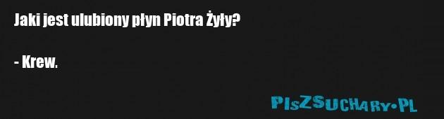 Jaki jest ulubiony płyn Piotra Żyły?  - Krew.