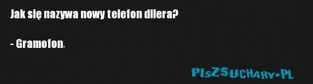 Jak się nazywa nowy telefon dilera?  - Gramofon.