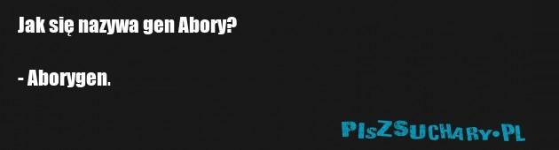 Jak się nazywa gen Abory?  - Aborygen.