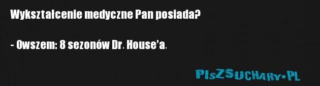 Wykształcenie medyczne Pan posiada?  - Owszem: 8 sezonów Dr. House'a.