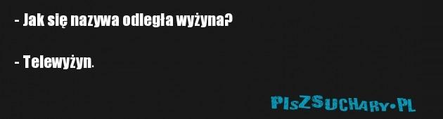 - Jak się nazywa odległa wyżyna?  - Telewyżyn.