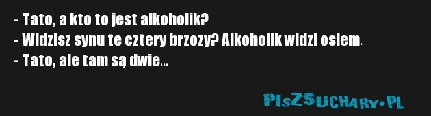 - Tato, a kto to jest alkoholik?  - Widzisz synu te cztery brzozy? Alkoholik widzi osiem.  - Tato, ale tam są dwie...
