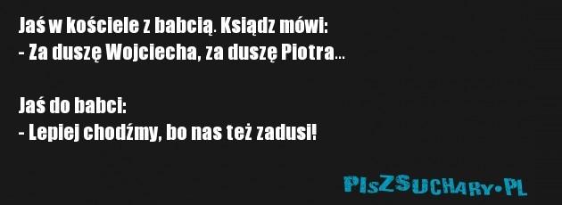 Jaś w kościele z babcią. Ksiądz mówi: - Za duszę Wojciecha, za duszę Piotra...  Jaś do babci: - Lepiej chodźmy, bo nas też zadusi!