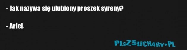 - Jak nazywa się ulubiony proszek syreny?  - Ariel.
