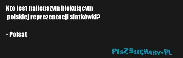 Kto jest najlepszym blokującym  polskiej reprezentacji siatkówki?  - Polsat.