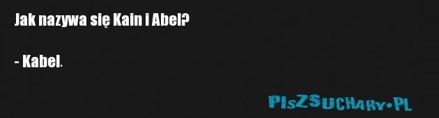 Jak nazywa się Kain i Abel?  - Kabel.