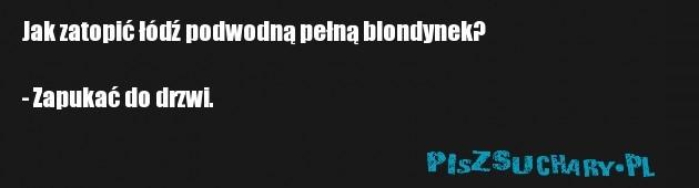 Jak zatopić łódź podwodną pełną blondynek?  - Zapukać do drzwi.