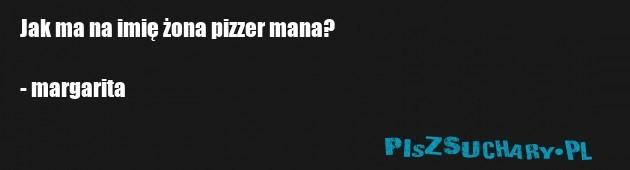 Jak ma na imię żona pizzer mana?  - margarita