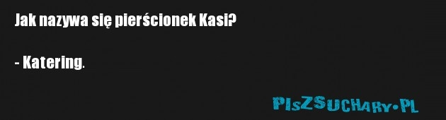 Jak nazywa się pierścionek Kasi?  - Katering.