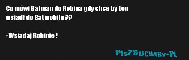 Co mówi Batman do Robina gdy chce by ten  wsiadł do Batmobilu ??  -Wsiadaj Robinie !