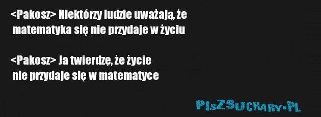 <Pakosz> Niektórzy ludzie uważają, że  matematyka się nie przydaje w życiu   <Pakosz> Ja twierdzę, że życie  nie przydaje się w matematyce