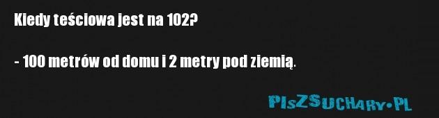 Kiedy teściowa jest na 102?  - 100 metrów od domu i 2 metry pod ziemią.