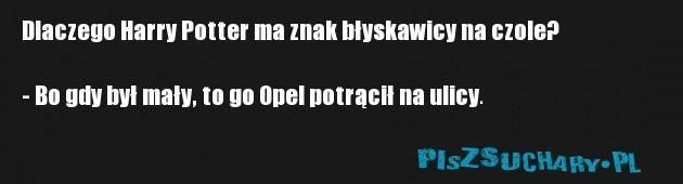 Dlaczego Harry Potter ma znak błyskawicy na czole?  - Bo gdy był mały, to go Opel potrącił na ulicy.