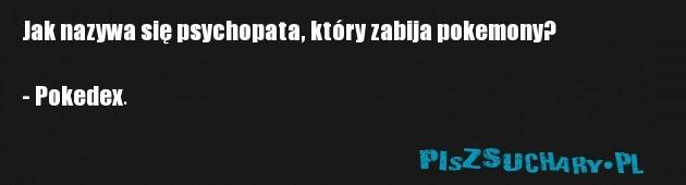 Jak nazywa się psychopata, który zabija pokemony?  - Pokedex.