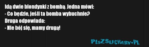 Idą dwie blondynki z bombą. Jedna mówi:  - Co będzie, jeśli ta bomba wybuchnie?  Druga odpowiada:  - Nie bój się, mamy drugą!