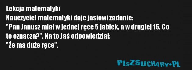 """Lekcja matematyki Nauczyciel matematyki daje jasiowi zadanie: """"Pan Janusz miał w jednej ręce 5 jabłek, a w drugiej 15. Co  to oznacza?"""". Na to Jaś odpowiedział: """"Że ma duże ręce""""."""