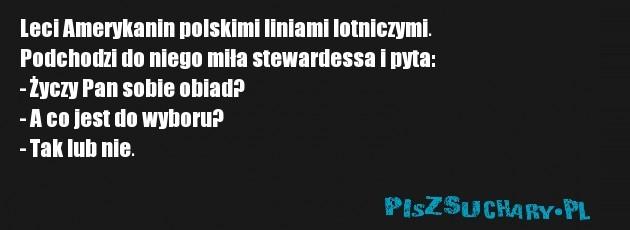 Leci Amerykanin polskimi liniami lotniczymi.  Podchodzi do niego miła stewardessa i pyta: - Życzy Pan sobie obiad? - A co jest do wyboru? - Tak lub nie.