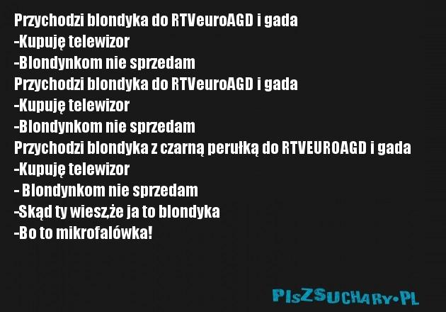 Przychodzi blondyka do RTVeuroAGD i gada -Kupuję telewizor -Blondynkom nie sprzedam Przychodzi blondyka do RTVeuroAGD i gada  -Kupuję telewizor  -Blondynkom nie sprzedam Przychodzi blondyka z czarną perułką do RTVEUROAGD i gada -Kupuję telewizor  - Blondynkom nie sprzedam  -Skąd ty wiesz,że ja to blondyka  -Bo to mikrofalówka!