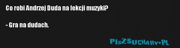 Co robi Andrzej Duda na lekcji muzyki?  - Gra na dudach.