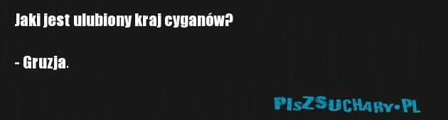Jaki jest ulubiony kraj cyganów?  - Gruzja.