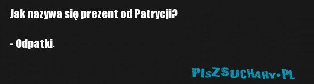 Jak nazywa się prezent od Patrycji?  - Odpatki.