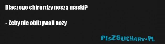 Dlaczego chirurdzy noszą maski?  - Żeby nie oblizywali noży