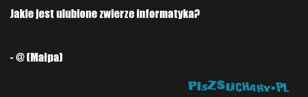Jakie jest ulubione zwierze informatyka?   - @ (Małpa)