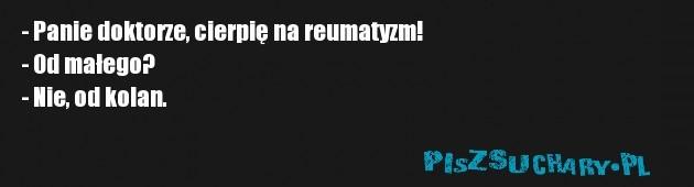 - Panie doktorze, cierpię na reumatyzm! - Od małego? - Nie, od kolan.