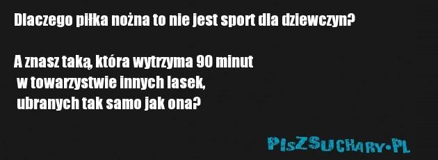 Dlaczego piłka nożna to nie jest sport dla dziewczyn?  A znasz taką, która wytrzyma 90 minut  w towarzystwie innych lasek,  ubranych tak samo jak ona?