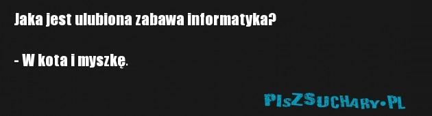 Jaka jest ulubiona zabawa informatyka?  - W kota i myszkę.
