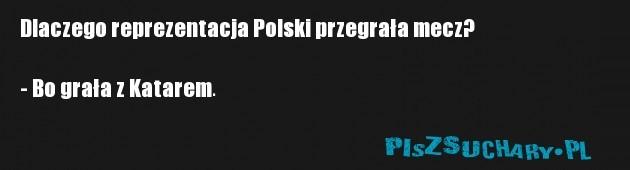 Dlaczego reprezentacja Polski przegrała mecz?  - Bo grała z Katarem.
