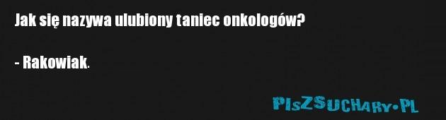 Jak się nazywa ulubiony taniec onkologów?  - Rakowiak.