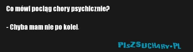 Co mówi pociąg chory psychicznie?  - Chyba mam nie po kolei.