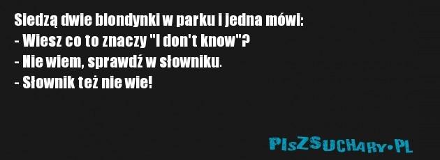 """Siedzą dwie blondynki w parku i jedna mówi: - Wiesz co to znaczy """"I don't know""""? - Nie wiem, sprawdź w słowniku. - Słownik też nie wie!"""