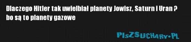 Dlaczego Hitler tak uwielbiał planety Jowisz, Saturn i Uran ?  bo są to planety gazowe