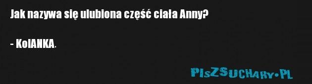 Jak nazywa się ulubiona część ciała Anny?  - KolANKA.