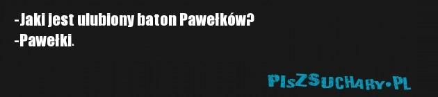 -Jaki jest ulubiony baton Pawełków? -Pawełki.