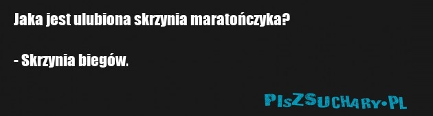 Jaka jest ulubiona skrzynia maratończyka?  - Skrzynia biegów.