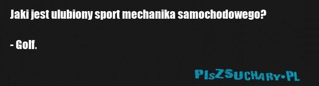 Jaki jest ulubiony sport mechanika samochodowego?  - Golf.