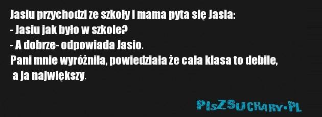 Jasiu przychodzi ze szkoły i mama pyta się Jasia: - Jasiu jak było w szkole? - A dobrze- odpowiada Jasio. Pani mnie wyróżniła, powiedziała że cała klasa to debile,  a ja największy.