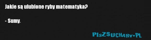 Jakie są ulubione ryby matematyka?  - Sumy.