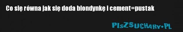 Co się równa jak się doda blondynkę i cement=pustak