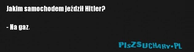 Jakim samochodem jeździł Hitler?  - Na gaz.