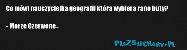 Co mówi nauczycielka geografii która wybiera rano buty?  - Morze Czerwone...