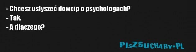 - Chcesz usłyszeć dowcip o psychologach? - Tak. - A dlaczego?