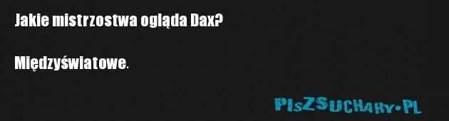 Jakie mistrzostwa ogląda Dax?  Międzyświatowe.