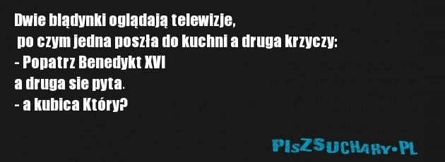 Dwie blądynki oglądają telewizje,  po czym jedna poszła do kuchni a druga krzyczy: - Popatrz Benedykt XVI  a druga sie pyta.  - a kubica Który?