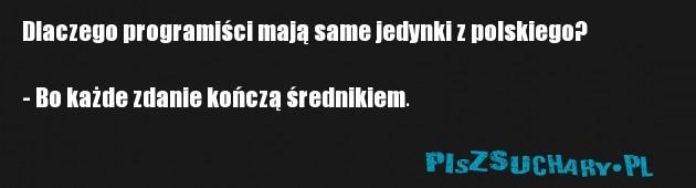 Dlaczego programiści mają same jedynki z polskiego?  - Bo każde zdanie kończą średnikiem.